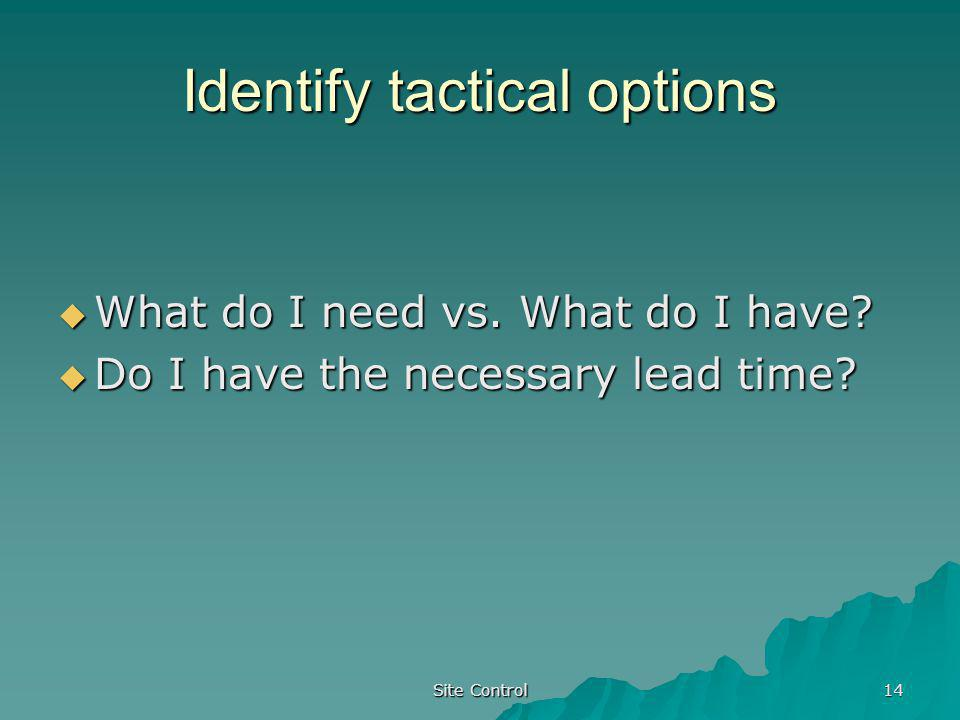 Site Control 14 Identify tactical options What do I need vs. What do I have? What do I need vs. What do I have? Do I have the necessary lead time? Do