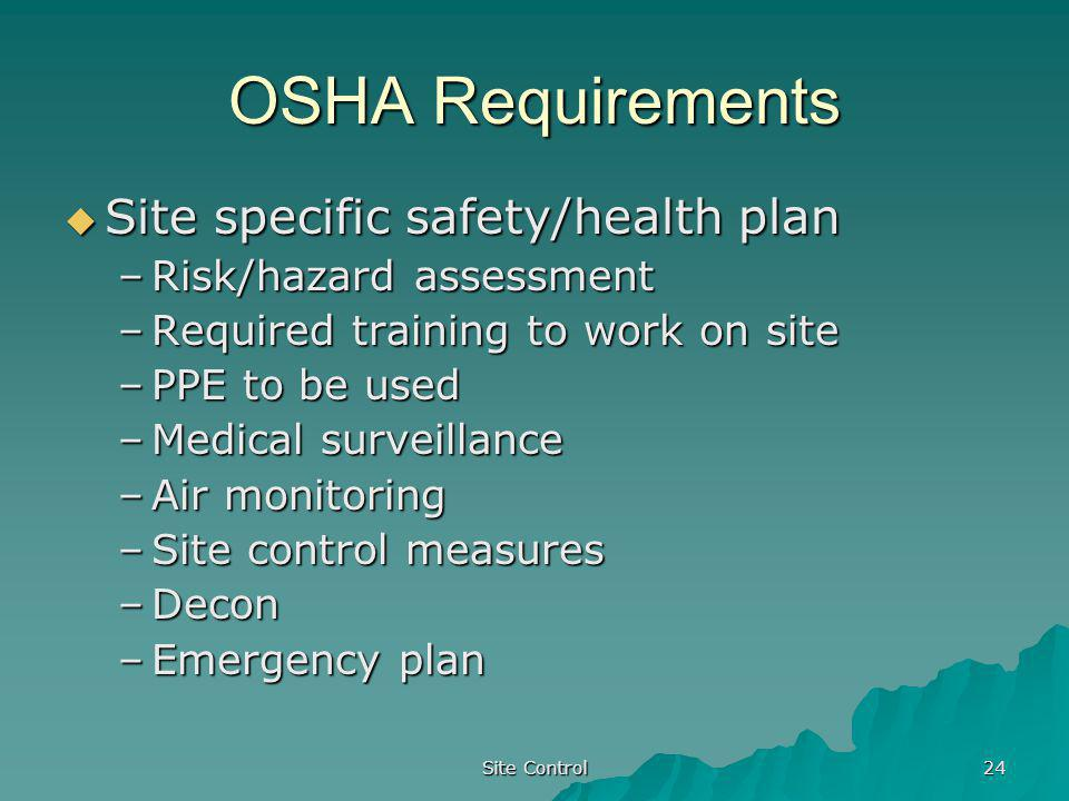 Site Control 24 OSHA Requirements Site specific safety/health plan Site specific safety/health plan –Risk/hazard assessment –Required training to work