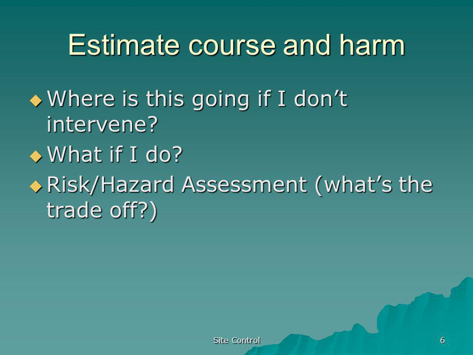 Site Control 6 Estimate course and harm Where is this going if I dont intervene? Where is this going if I dont intervene? What if I do? What if I do?