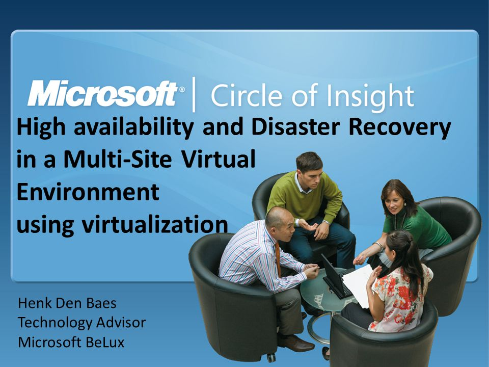 High availability and Disaster Recovery in a Multi-Site Virtual Environment using virtualization Henk Den Baes Technology Advisor Microsoft BeLux