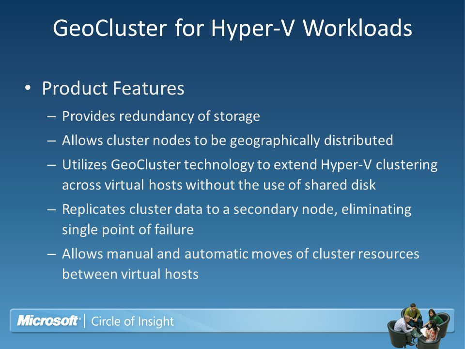 GeoCluster for Hyper-V Workloads Product Features – Provides redundancy of storage – Allows cluster nodes to be geographically distributed – Utilizes
