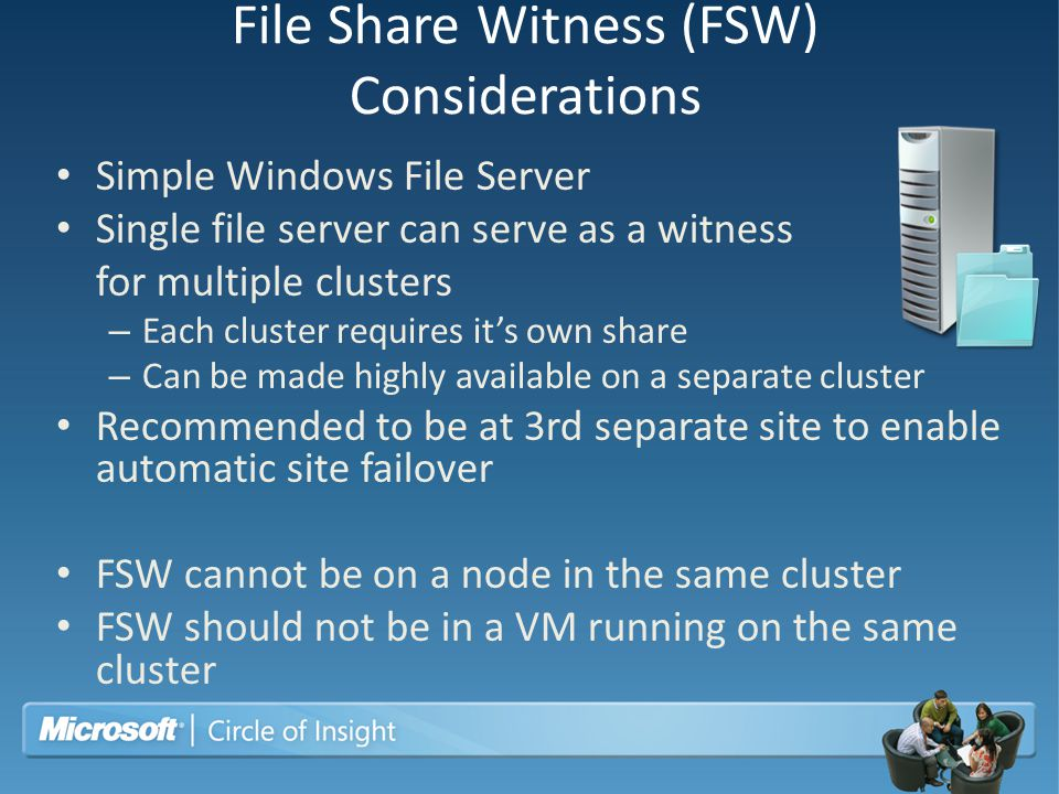 File Share Witness (FSW) Considerations Simple Windows File Server Single file server can serve as a witness for multiple clusters – Each cluster requ