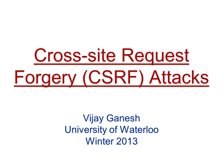 Cross-site Request Forgery (CSRF) Attacks Vijay Ganesh University of Waterloo Winter 2013