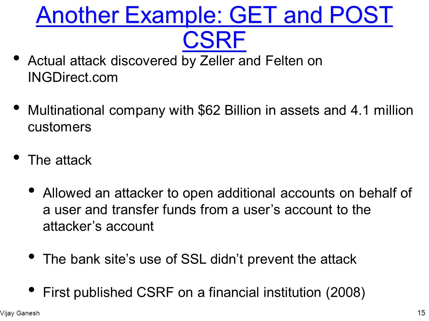 Vijay Ganesh 15 Another Example: GET and POST CSRF Actual attack discovered by Zeller and Felten on INGDirect.com Multinational company with $62 Billi