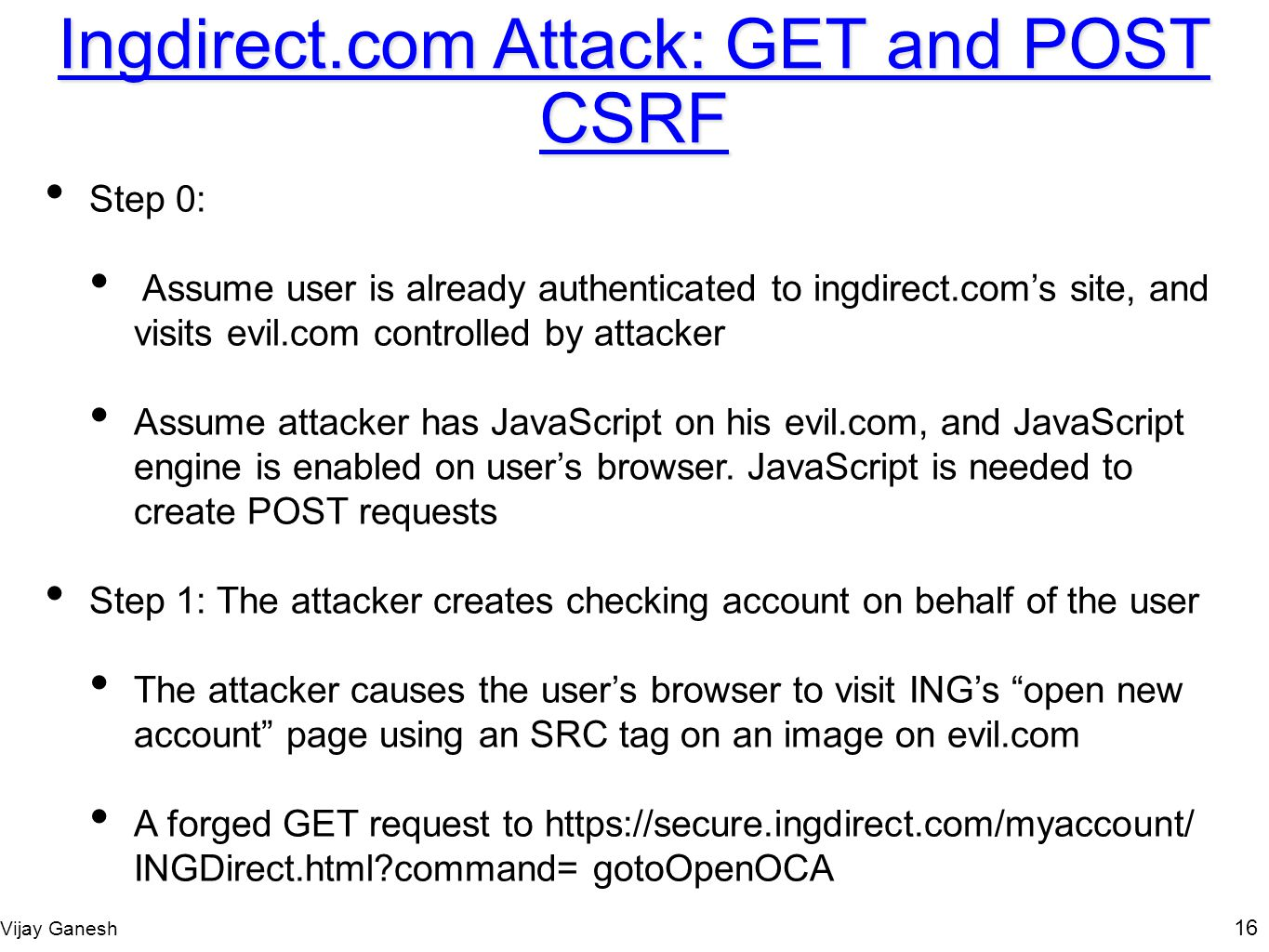 Vijay Ganesh 16 Ingdirect.com Attack: GET and POST CSRF Step 0: Assume user is already authenticated to ingdirect.coms site, and visits evil.com contr