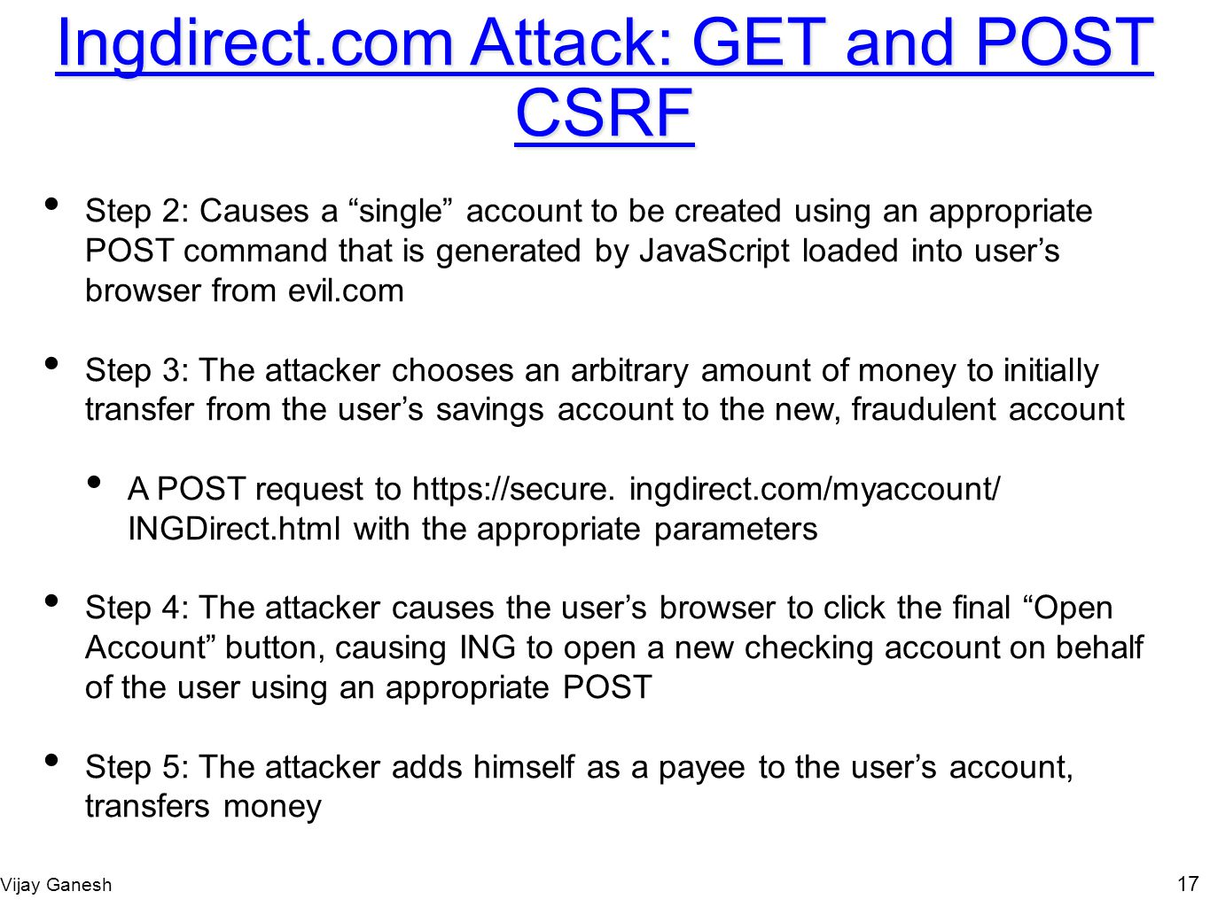 Vijay Ganesh 17 Ingdirect.com Attack: GET and POST CSRF Step 2: Causes a single account to be created using an appropriate POST command that is genera