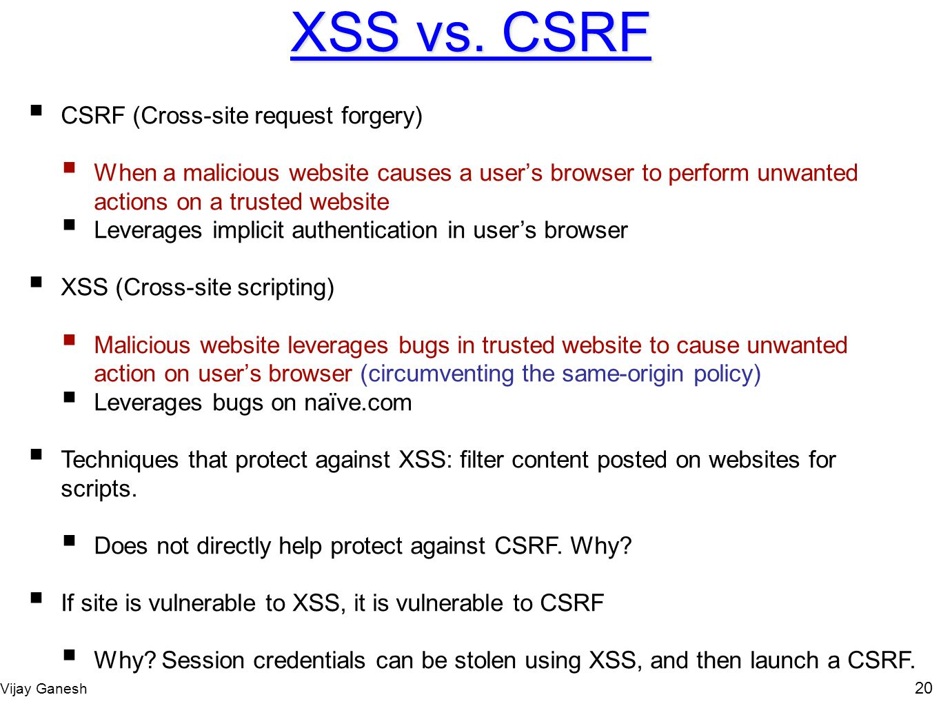 Vijay Ganesh 20 XSS vs. CSRF CSRF (Cross-site request forgery) When a malicious website causes a users browser to perform unwanted actions on a truste