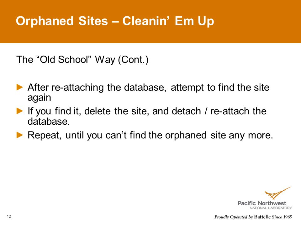 Orphaned Sites – Cleanin Em Up The Old School Way (Cont.) After re-attaching the database, attempt to find the site again If you find it, delete the site, and detach / re-attach the database.