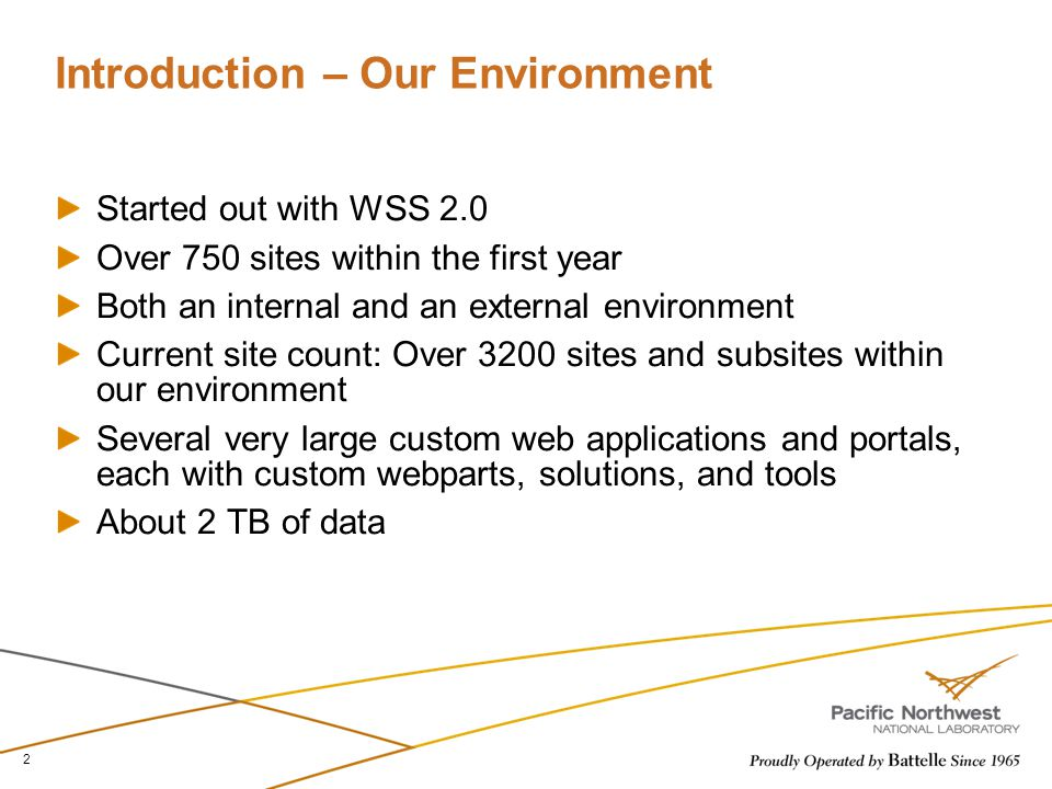 Introduction – Our Environment Started out with WSS 2.0 Over 750 sites within the first year Both an internal and an external environment Current site count: Over 3200 sites and subsites within our environment Several very large custom web applications and portals, each with custom webparts, solutions, and tools About 2 TB of data 2