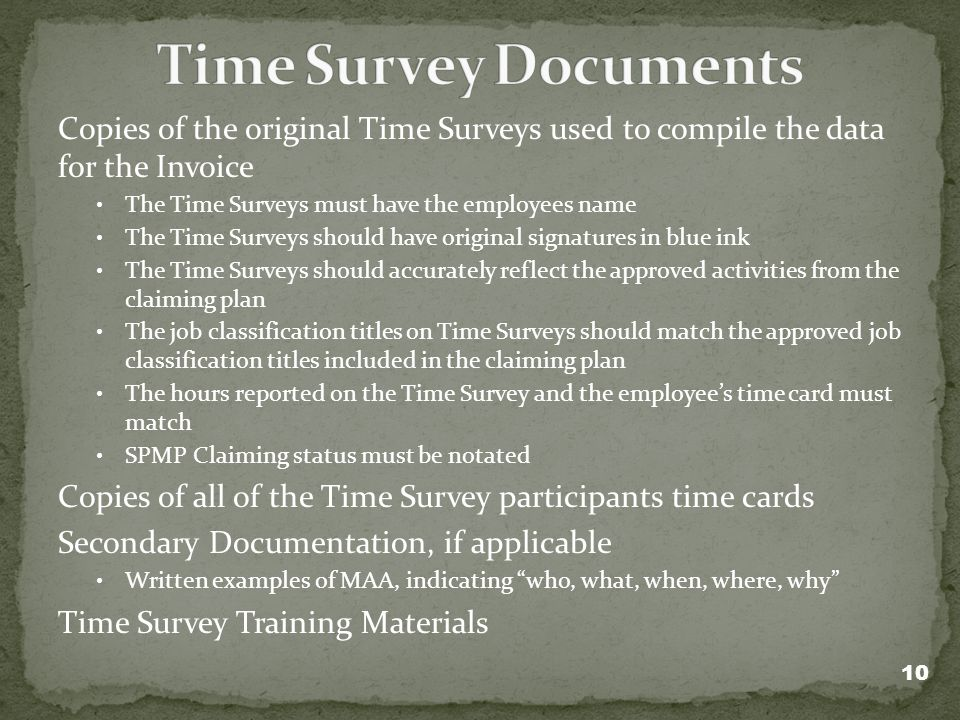 Copies of the original Time Surveys used to compile the data for the Invoice The Time Surveys must have the employees name The Time Surveys should have original signatures in blue ink The Time Surveys should accurately reflect the approved activities from the claiming plan The job classification titles on Time Surveys should match the approved job classification titles included in the claiming plan The hours reported on the Time Survey and the employees time card must match SPMP Claiming status must be notated Copies of all of the Time Survey participants time cards Secondary Documentation, if applicable Written examples of MAA, indicating who, what, when, where, why Time Survey Training Materials 10