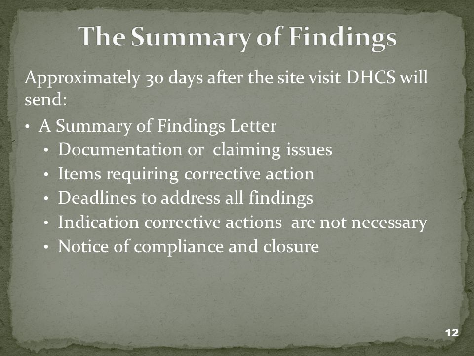Approximately 30 days after the site visit DHCS will send: A Summary of Findings Letter Documentation or claiming issues Items requiring corrective action Deadlines to address all findings Indication corrective actions are not necessary Notice of compliance and closure 12