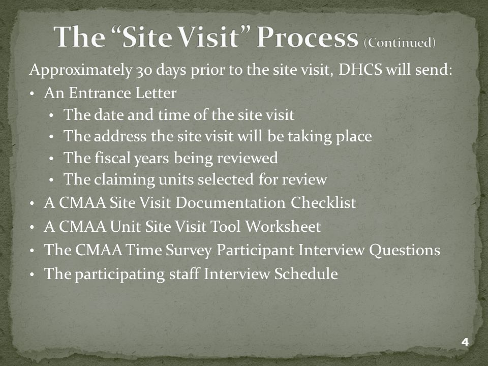 Approximately 30 days prior to the site visit, DHCS will send: An Entrance Letter The date and time of the site visit The address the site visit will be taking place The fiscal years being reviewed The claiming units selected for review A CMAA Site Visit Documentation Checklist A CMAA Unit Site Visit Tool Worksheet The CMAA Time Survey Participant Interview Questions The participating staff Interview Schedule 4