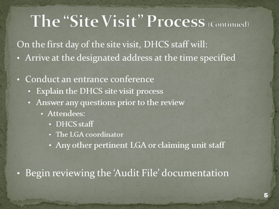 On the first day of the site visit, DHCS staff will: Arrive at the designated address at the time specified Conduct an entrance conference Explain the DHCS site visit process Answer any questions prior to the review Attendees: DHCS staff The LGA coordinator Any other pertinent LGA or claiming unit staff Begin reviewing the Audit File documentation 5