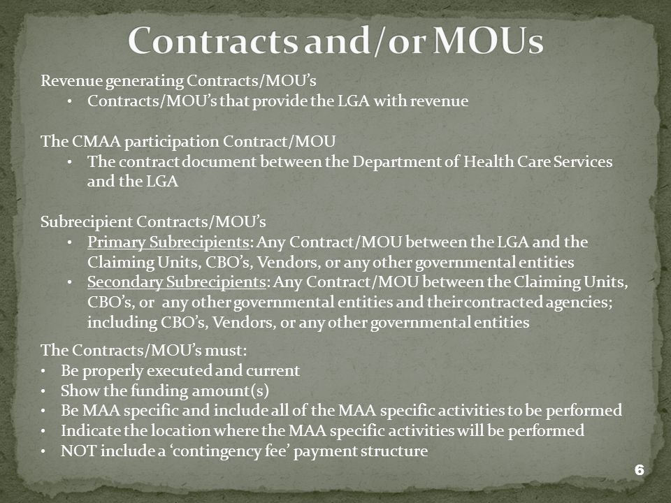 Revenue generating Contracts/MOUs Contracts/MOUs that provide the LGA with revenue The CMAA participation Contract/MOU The contract document between the Department of Health Care Services and the LGA Subrecipient Contracts/MOUs Primary Subrecipients: Any Contract/MOU between the LGA and the Claiming Units, CBOs, Vendors, or any other governmental entities Secondary Subrecipients: Any Contract/MOU between the Claiming Units, CBOs, or any other governmental entities and their contracted agencies; including CBOs, Vendors, or any other governmental entities The Contracts/MOUs must: Be properly executed and current Show the funding amount(s) Be MAA specific and include all of the MAA specific activities to be performed Indicate the location where the MAA specific activities will be performed NOT include a contingency fee payment structure 6