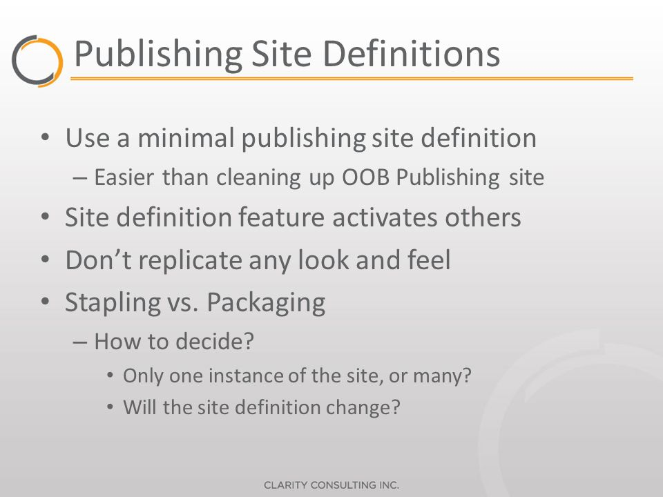 Publishing Site Definitions Use a minimal publishing site definition – Easier than cleaning up OOB Publishing site Site definition feature activates others Dont replicate any look and feel Stapling vs.