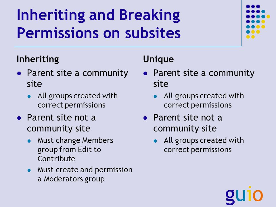 Inheriting and Breaking Permissions on subsites Inheriting Parent site a community site All groups created with correct permissions Parent site not a community site Must change Members group from Edit to Contribute Must create and permission a Moderators group Unique Parent site a community site All groups created with correct permissions Parent site not a community site All groups created with correct permissions