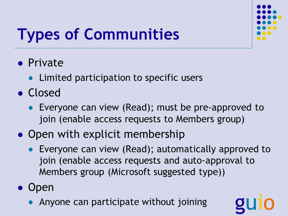 Types of Communities Private Limited participation to specific users Closed Everyone can view (Read); must be pre-approved to join (enable access requests to Members group) Open with explicit membership Everyone can view (Read); automatically approved to join (enable access requests and auto-approval to Members group (Microsoft suggested type)) Open Anyone can participate without joining
