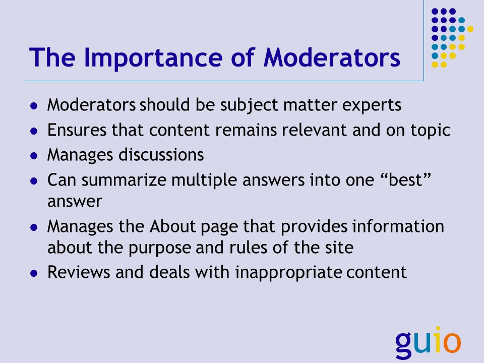 The Importance of Moderators Moderators should be subject matter experts Ensures that content remains relevant and on topic Manages discussions Can summarize multiple answers into one best answer Manages the About page that provides information about the purpose and rules of the site Reviews and deals with inappropriate content