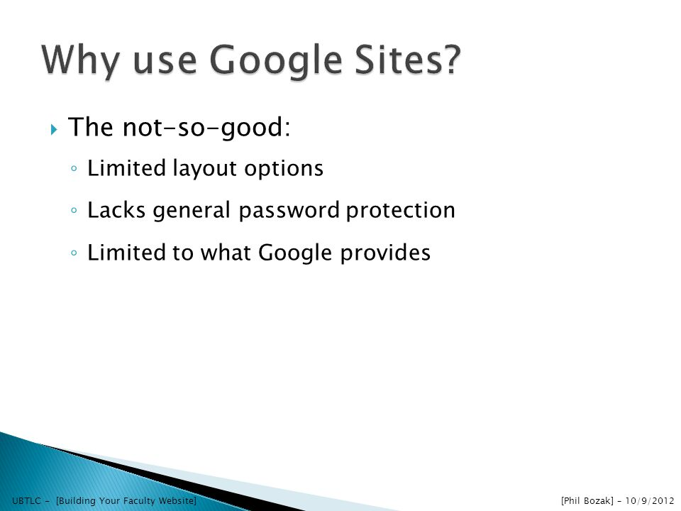 The not-so-good: Limited layout options Lacks general password protection Limited to what Google provides UBTLC - [Building Your Faculty Website] [Phil Bozak] – 10/9/2012