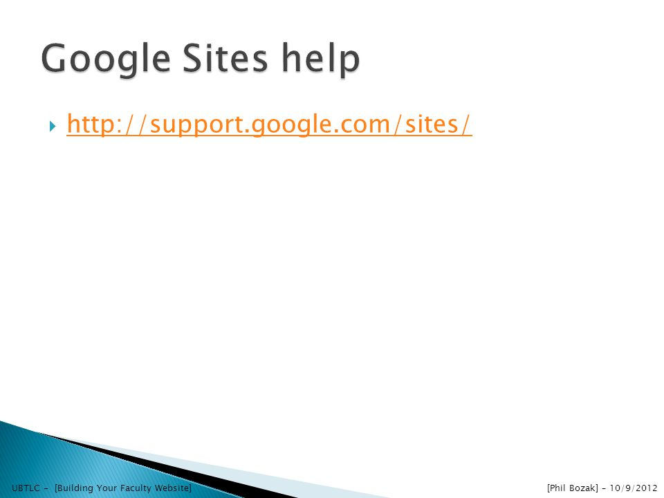 http://support.google.com/sites/ UBTLC - [Building Your Faculty Website] [Phil Bozak] – 10/9/2012