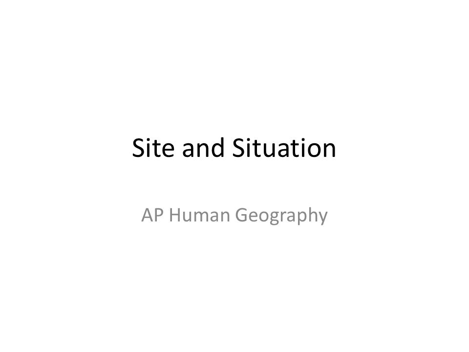 Site and Situation AP Human Geography