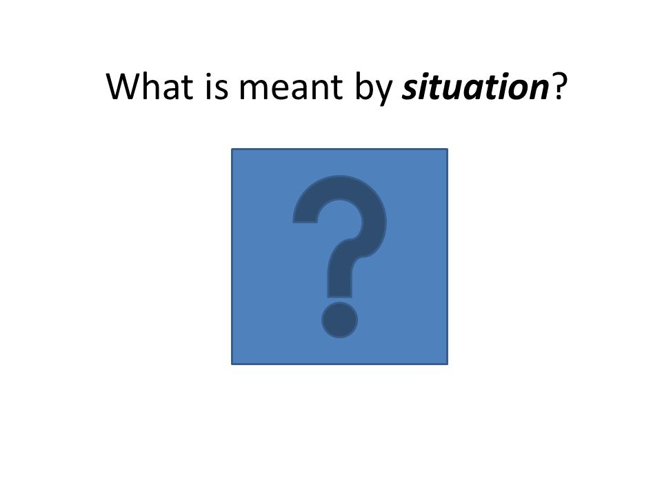 What is meant by situation?