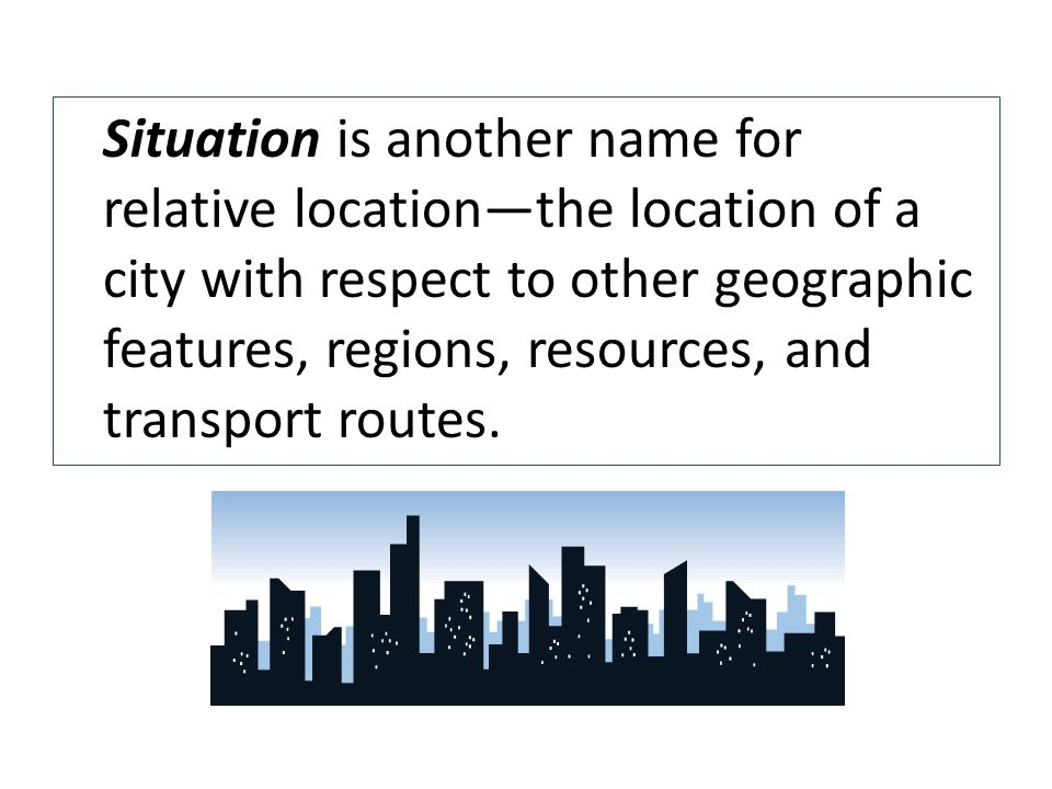 Situation is another name for relative locationthe location of a city with respect to other geographic features, regions, resources, and transport rou