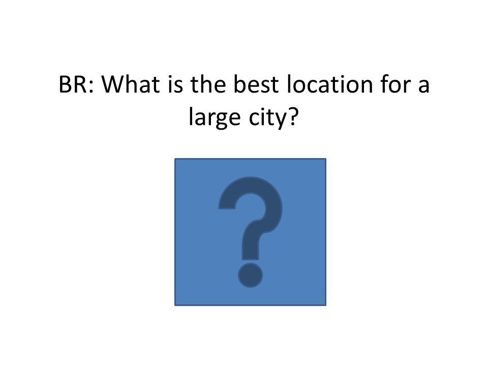 BR: What is the best location for a large city?