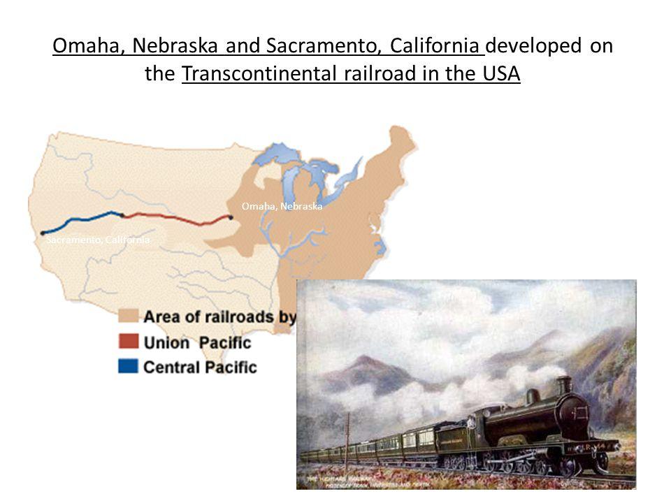 Omaha, Nebraska and Sacramento, California developed on the Transcontinental railroad in the USA Omaha, Nebraska Sacramento, California