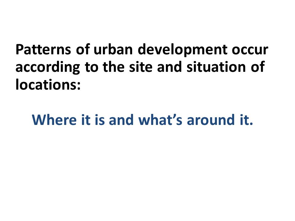 Site and Situation Patterns of urban development occur according to the site and situation of locations: Where it is and whats around it.