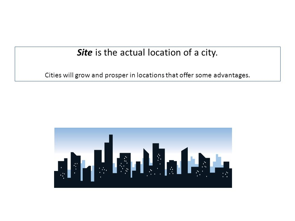 Site is the actual location of a city. Cities will grow and prosper in locations that offer some advantages.
