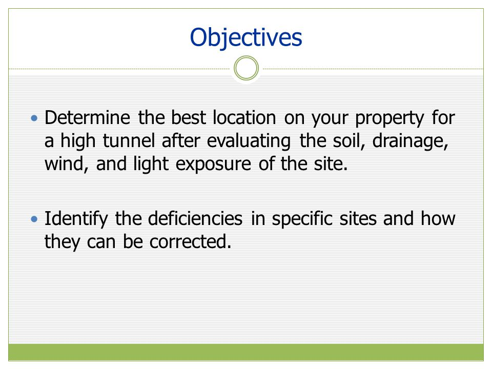 Objectives Determine the best location on your property for a high tunnel after evaluating the soil, drainage, wind, and light exposure of the site. I