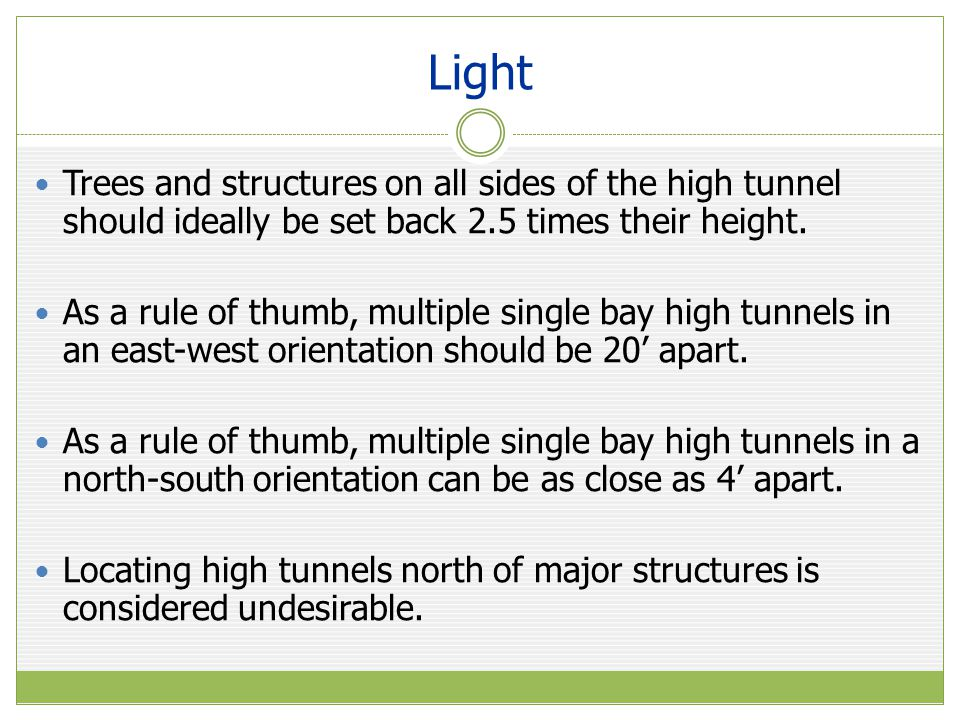 Light Trees and structures on all sides of the high tunnel should ideally be set back 2.5 times their height. As a rule of thumb, multiple single bay