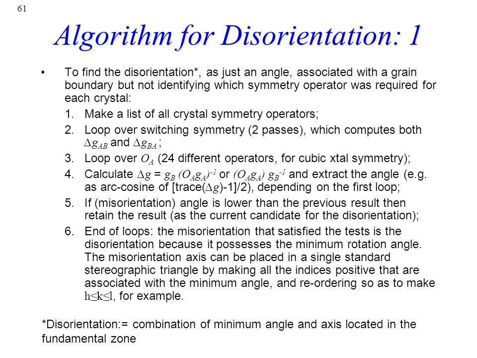 61 Algorithm for Disorientation: 1 To find the disorientation*, as just an angle, associated with a grain boundary but not identifying which symmetry