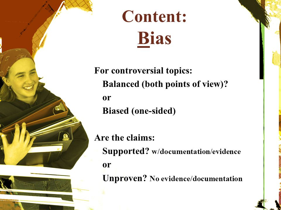 Content: Bias For controversial topics: Balanced (both points of view)? or Biased (one-sided) Are the claims: Supported? w/documentation/evidence or U