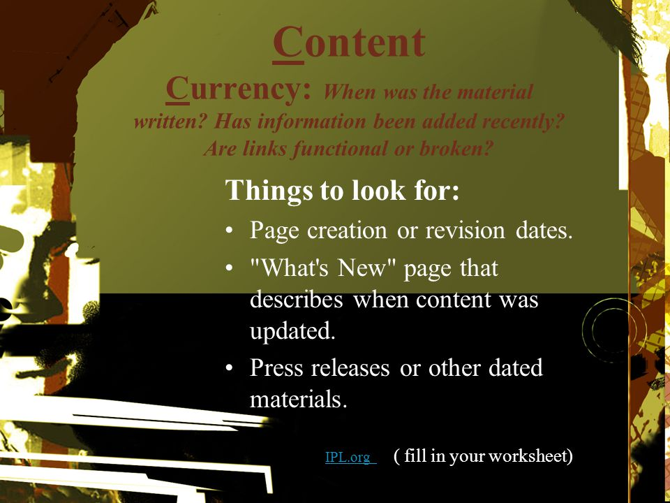 Content Currency: When was the material written? Has information been added recently? Are links functional or broken? Things to look for: Page creatio