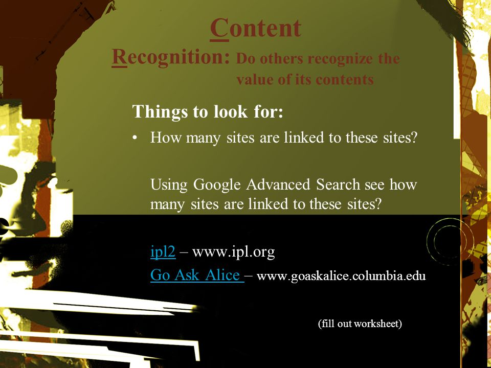 Content Recognition: Do others recognize the value of its contents Things to look for: How many sites are linked to these sites? Using Google Advanced