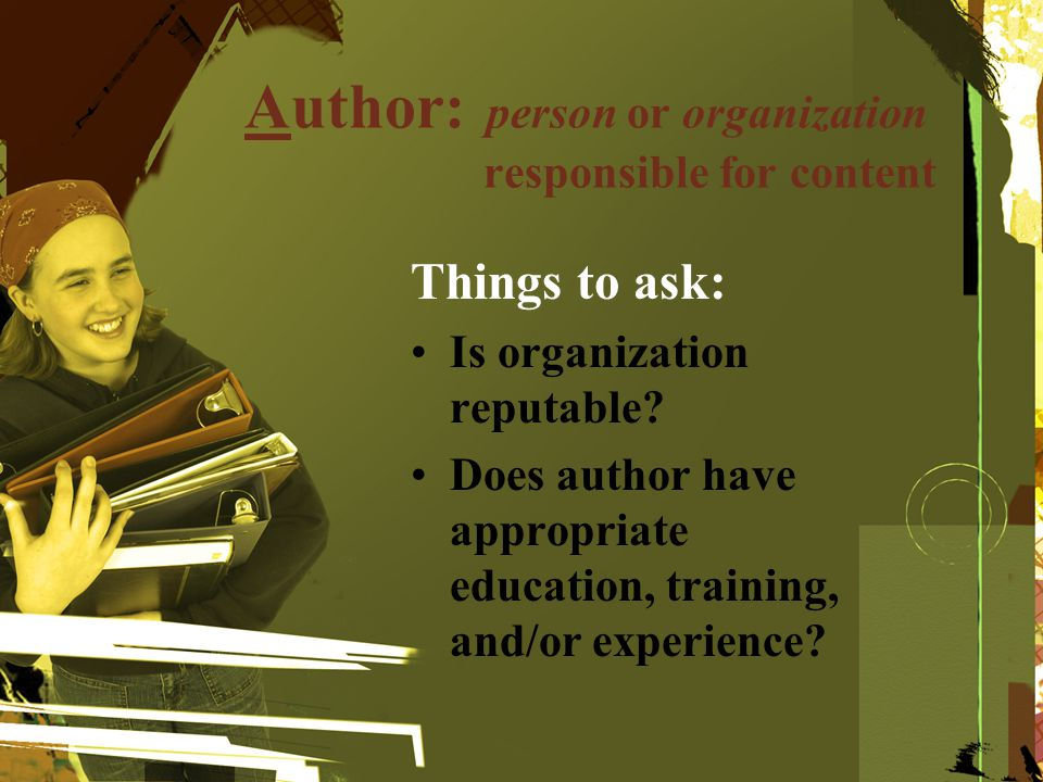 Author: person or organization responsible for content Things to ask: Is organization reputable? Does author have appropriate education, training, and