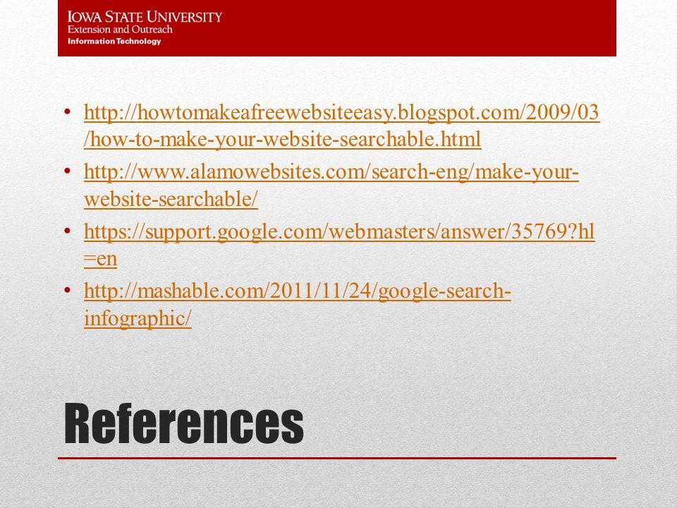 References http://howtomakeafreewebsiteeasy.blogspot.com/2009/03 /how-to-make-your-website-searchable.html http://howtomakeafreewebsiteeasy.blogspot.com/2009/03 /how-to-make-your-website-searchable.html http://www.alamowebsites.com/search-eng/make-your- website-searchable/ http://www.alamowebsites.com/search-eng/make-your- website-searchable/ https://support.google.com/webmasters/answer/35769 hl =en https://support.google.com/webmasters/answer/35769 hl =en http://mashable.com/2011/11/24/google-search- infographic/ http://mashable.com/2011/11/24/google-search- infographic/