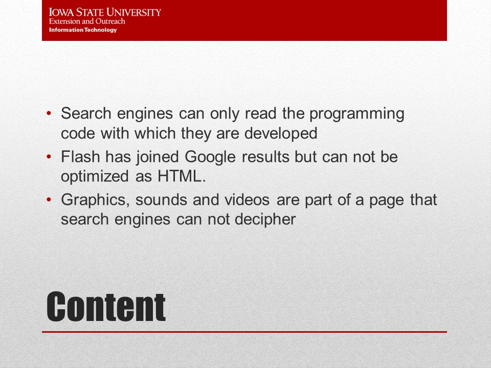 Content Search engines can only read the programming code with which they are developed Flash has joined Google results but can not be optimized as HTML.