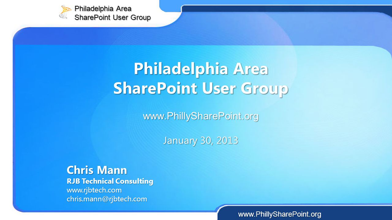 Philadelphia Area SharePoint User Group www.PhillySharePoint.org January 30, 2013 Chris Mann RJB Technical Consulting www.rjbtech.com chris.mann@rjbte