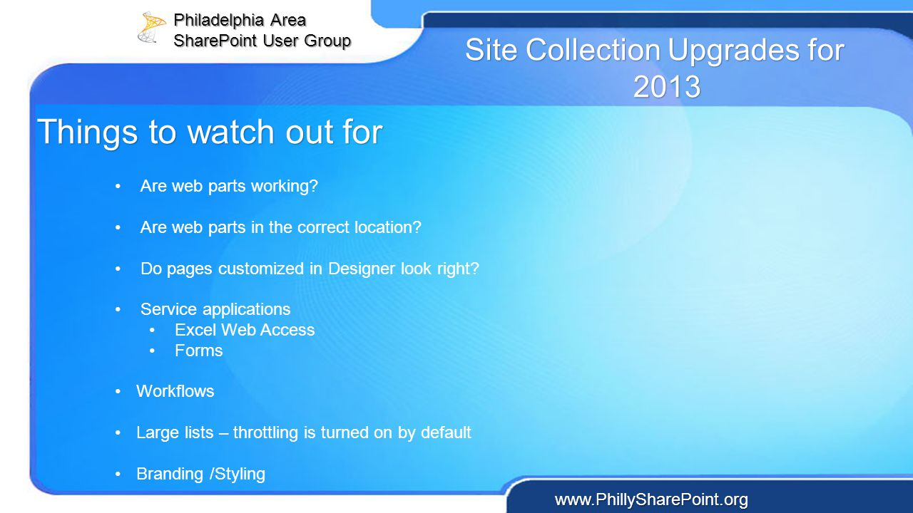 Philadelphia Area SharePoint User Group www.PhillySharePoint.org Site Collection Upgrades for 2013 Are web parts working? Are web parts in the correct