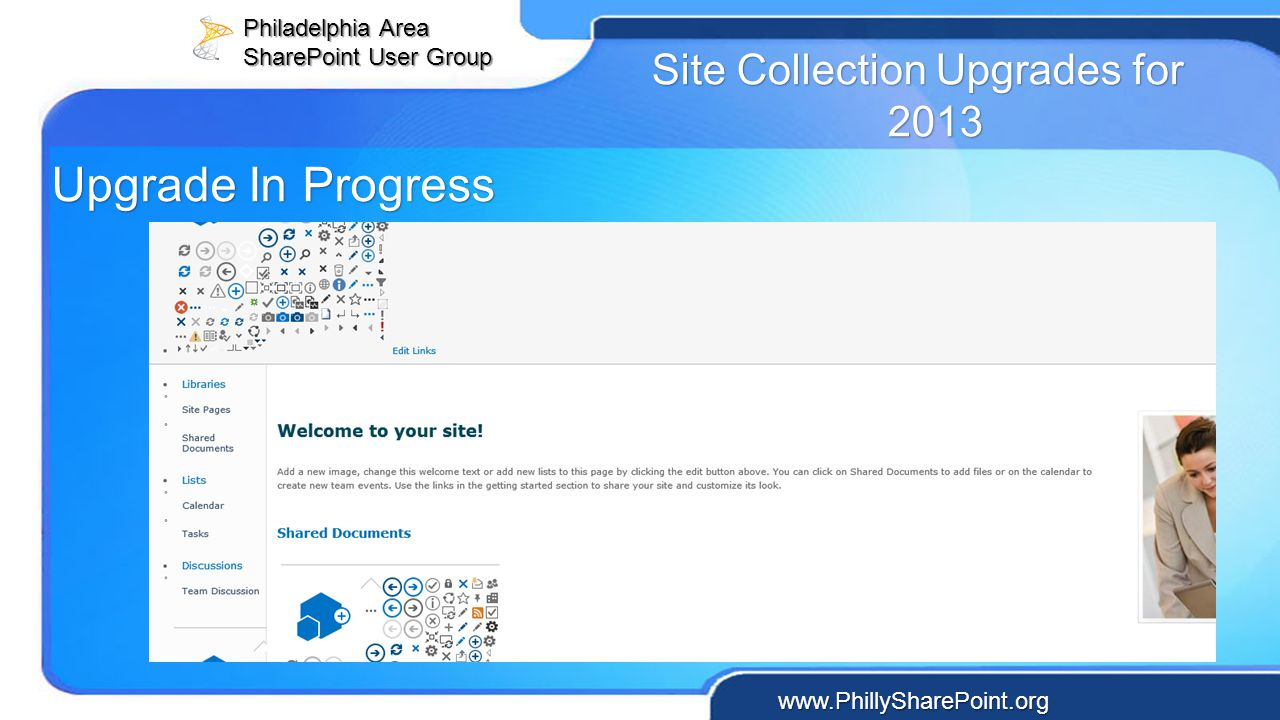 Philadelphia Area SharePoint User Group www.PhillySharePoint.org Site Collection Upgrades for 2013 Upgrade In Progress