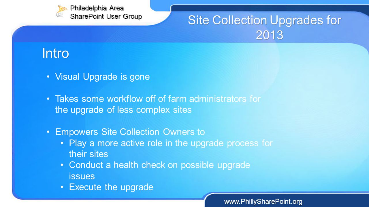 Philadelphia Area SharePoint User Group www.PhillySharePoint.org Site Collection Upgrades for 2013 Visual Upgrade is gone Takes some workflow off of f