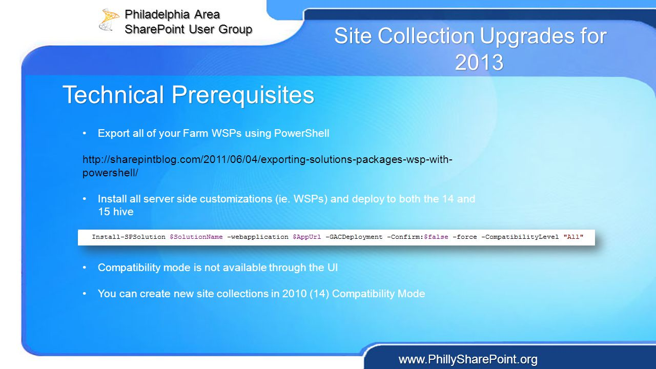Philadelphia Area SharePoint User Group www.PhillySharePoint.org Site Collection Upgrades for 2013 Export all of your Farm WSPs using PowerShell http: