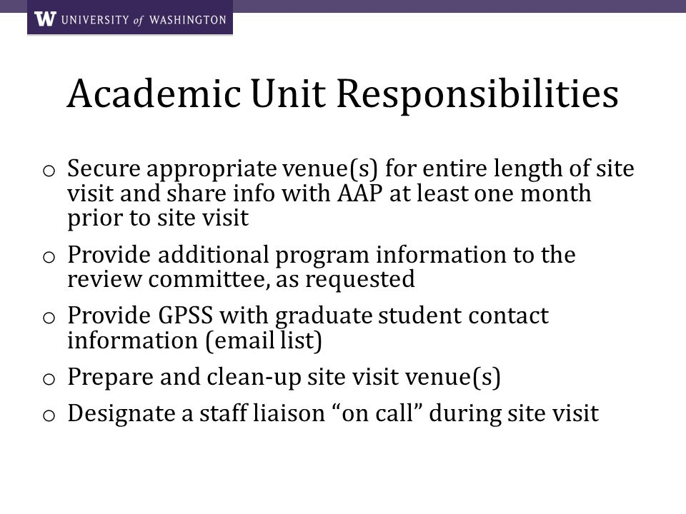Academic Unit Responsibilities o Secure appropriate venue(s) for entire length of site visit and share info with AAP at least one month prior to site visit o Provide additional program information to the review committee, as requested o Provide GPSS with graduate student contact information (email list) o Prepare and clean-up site visit venue(s) o Designate a staff liaison on call during site visit