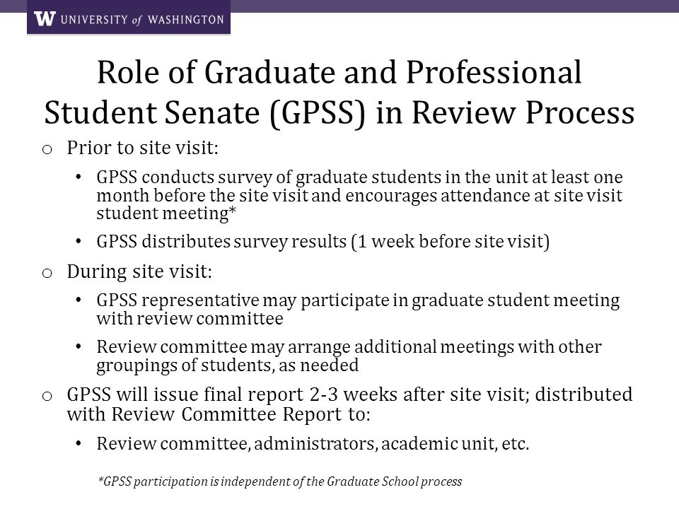 Role of Graduate and Professional Student Senate (GPSS) in Review Process o Prior to site visit: GPSS conducts survey of graduate students in the unit at least one month before the site visit and encourages attendance at site visit student meeting* GPSS distributes survey results (1 week before site visit) o During site visit: GPSS representative may participate in graduate student meeting with review committee Review committee may arrange additional meetings with other groupings of students, as needed o GPSS will issue final report 2-3 weeks after site visit; distributed with Review Committee Report to: Review committee, administrators, academic unit, etc.