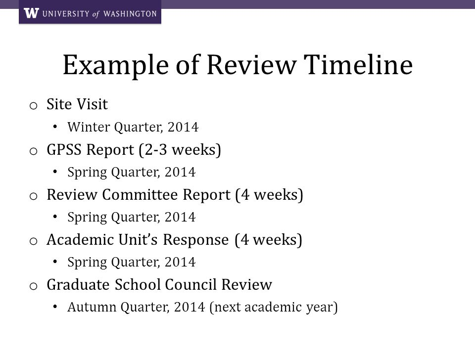 Example of Review Timeline o Site Visit Winter Quarter, 2014 o GPSS Report (2-3 weeks) Spring Quarter, 2014 o Review Committee Report (4 weeks) Spring Quarter, 2014 o Academic Units Response (4 weeks) Spring Quarter, 2014 o Graduate School Council Review Autumn Quarter, 2014 (next academic year)