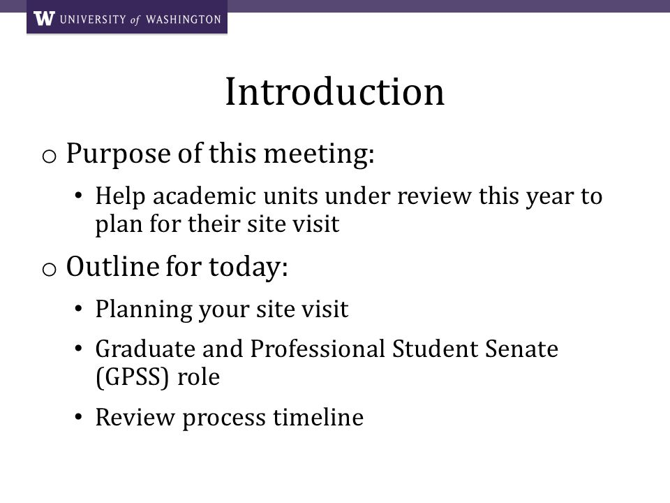 Introduction o Purpose of this meeting: Help academic units under review this year to plan for their site visit o Outline for today: Planning your site visit Graduate and Professional Student Senate (GPSS) role Review process timeline