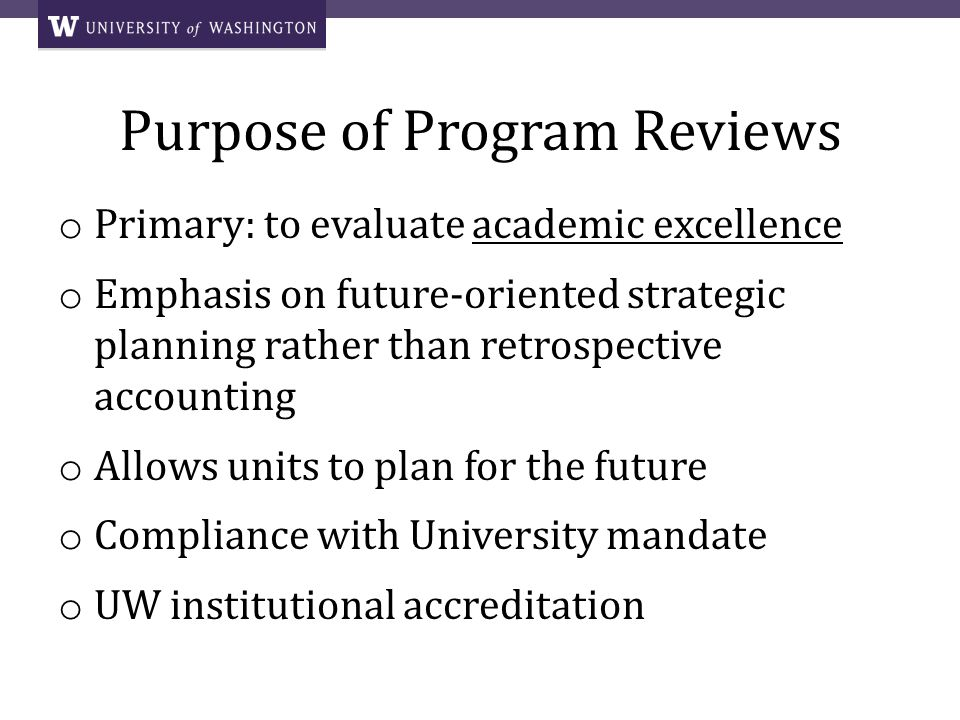 The Program Review Process o Notification and initiation of review o Schedule site visit o Appoint review committee o Charge meeting o Self-Study* and site visit agenda o Site visit o GPSS report (2-3 weeks) + o Review committee report* (within 4 weeks) o Academic units response* (within 4 weeks) o Graduate School Council review o Graduate School Deans letter to Dean / Chancellor / Vice Chancellor* *Published on Provosts website upon completion of the review, password protected +GPSS process is independent from the Universitys